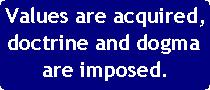 Values are acquired, doctrine and dogma are imposed